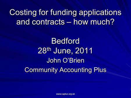 Www.caplus.org.uk Costing for funding applications and contracts – how much? Bedford 28 th June, 2011 John O'Brien Community Accounting Plus.