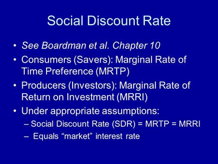 Social Discount Rate See Boardman et al. Chapter 10 Consumers (Savers): Marginal Rate of Time Preference (MRTP) Producers (Investors): Marginal Rate of.