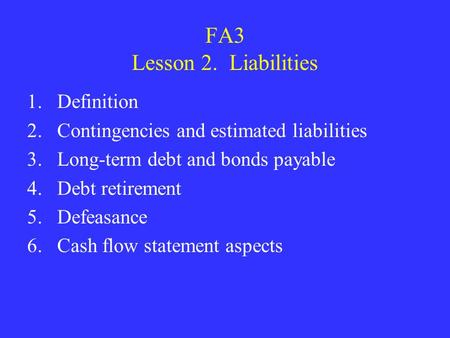FA3 Lesson 2. Liabilities 1.Definition 2.Contingencies and estimated liabilities 3.Long-term debt and bonds payable 4.Debt retirement 5.Defeasance 6.Cash.