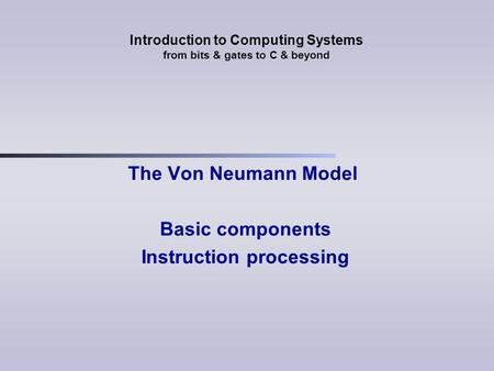Introduction to Computing Systems from bits & gates to C & beyond The Von Neumann Model Basic components Instruction processing.