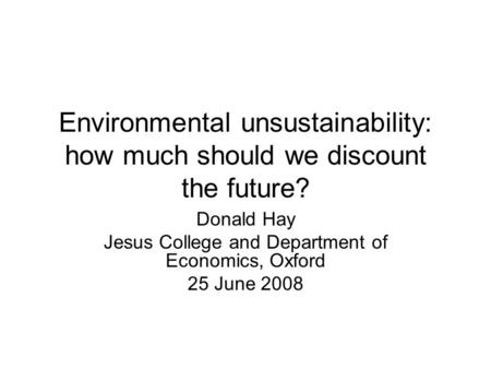 Environmental unsustainability: how much should we discount the future? Donald Hay Jesus College and Department of Economics, Oxford 25 June 2008.