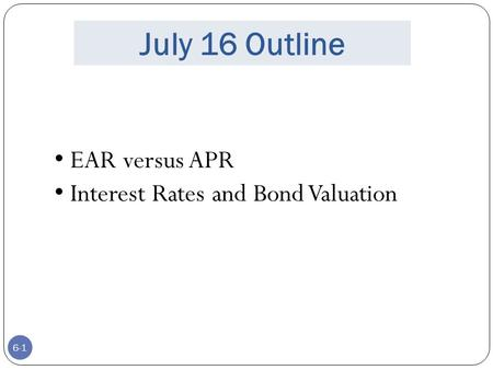 6-1 July 16 Outline EAR versus APR Interest Rates and Bond Valuation.