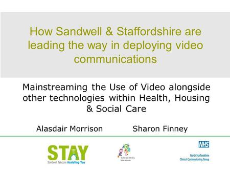 How Sandwell & Staffordshire are leading the way in deploying video communications Mainstreaming the Use of Video alongside other technologies within Health,