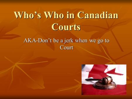 Who's Who in Canadian Courts AKA-Don't be a jerk when we go to Court.