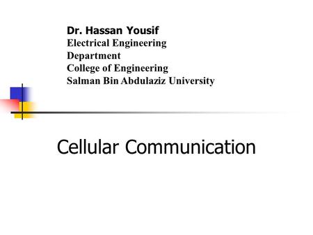Cellular Communication Dr. Hassan Yousif Electrical Engineering Department College of Engineering Salman Bin Abdulaziz University.