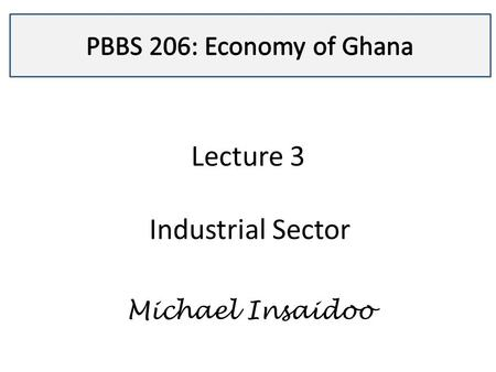 Lecture 3 Industrial Sector Michael Insaidoo. Lecture 3  A discussion on the industrial sector in Ghana is motivated by the general notion that industrialization.
