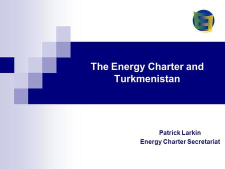The Energy Charter and Turkmenistan Patrick Larkin Energy Charter Secretariat.