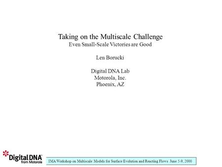 IMA Workshop on Multiscale Models for Surface Evolution and Reacting Flows June 5-9, 2000 Taking on the Multiscale Challenge Even Small-Scale Victories.
