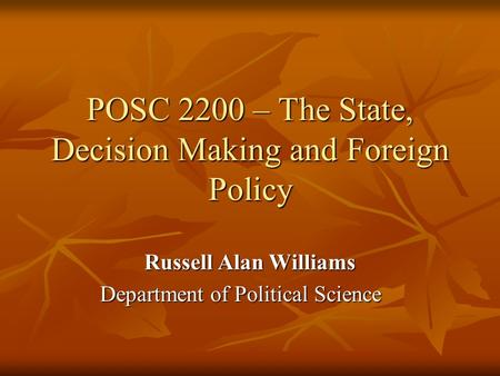 POSC 2200 – The State, Decision Making and Foreign Policy Russell Alan Williams Department of Political Science.