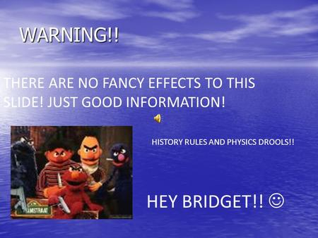 WARNING!! THERE ARE NO FANCY EFFECTS TO THIS SLIDE! JUST GOOD INFORMATION! HEY BRIDGET!! HISTORY RULES AND PHYSICS DROOLS!!