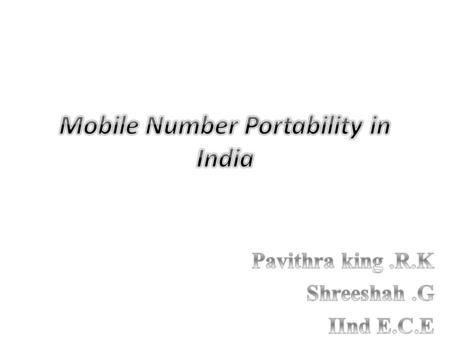 Need of Number Portability – Subscriber's benefit: – Convenience of customer to personalize the same number across the Operators, Locations and Services.