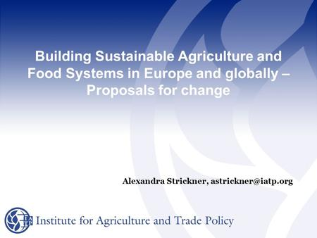 Building Sustainable Agriculture and Food Systems in Europe and globally – Proposals for change Alexandra Strickner,