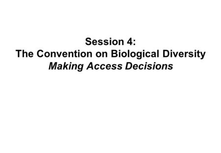 Session 4: The Convention on Biological Diversity Making Access Decisions.