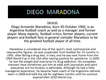 DIEGO MARADONA General: Diego Armando Maradona, born 30 October 1960, is an Argentine football coach as well as a manager and former player. Many experts,