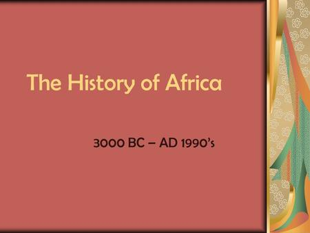The History of Africa 3000 BC – AD 1990's. 3000 BC - Egypt Egyptians have a large civilization in North Africa They developed a writing system based on.