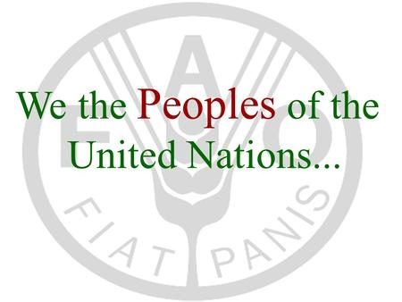 We the Peoples of the United Nations.... FAO's Mandate 1.raise level of nutrition and standards of living of the peoples 2.secure improvements in the.
