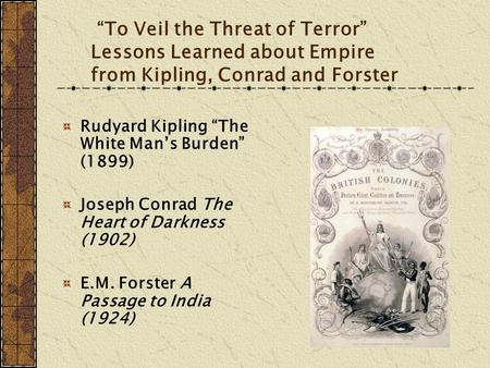 """To Veil the Threat of Terror"" Lessons Learned about Empire from Kipling, Conrad and Forster Rudyard Kipling ""The White Man's Burden"" (1899) Joseph Conrad."
