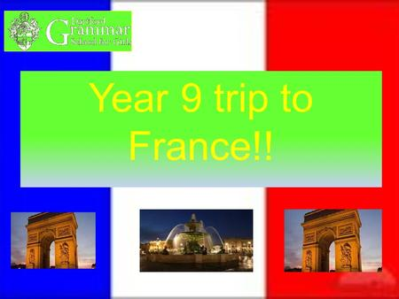Year 9 trip to France!!. When the trip is The trip will be on the15 th of July 2012 and the students need to be in school by 6:00am ready for the coach.