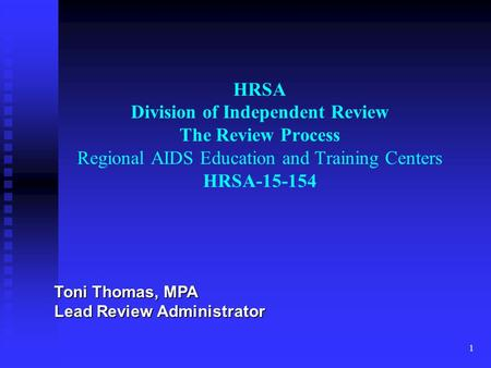 1 HRSA Division of Independent Review The Review Process Regional AIDS Education and Training Centers HRSA-15-154 Toni Thomas, MPA Lead Review Administrator.