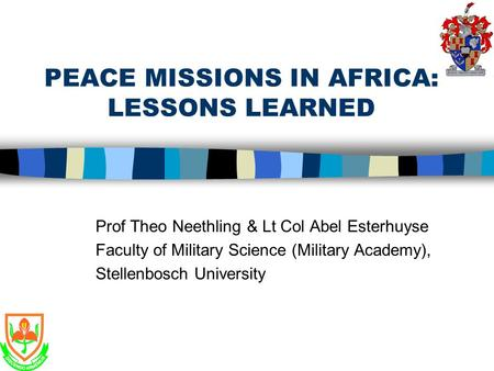 PEACE MISSIONS IN AFRICA: LESSONS LEARNED Prof Theo Neethling & Lt Col Abel Esterhuyse Faculty of Military Science (Military Academy), Stellenbosch University.