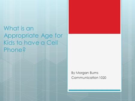 What is an Appropriate Age for Kids to have a Cell Phone? By Morgan Burns Communication 1020.