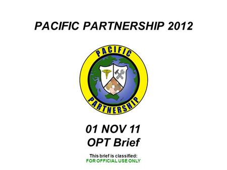 PACIFIC PARTNERSHIP 2012 This brief is classified: FOR OFFICIAL USE ONLY 01 NOV 11 OPT Brief.