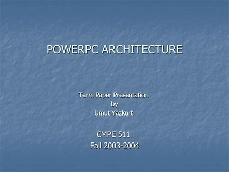 POWERPC ARCHITECTURE Term Paper Presentation by by Umut Yazkurt CMPE 511 Fall 2003-2004 Fall 2003-2004.
