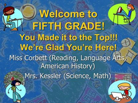 Welcome to FIFTH GRADE! You Made it to the Top!!! We're Glad You're Here! Miss Corbett (Reading, Language Arts, American History) Mrs. Kessler (Science,