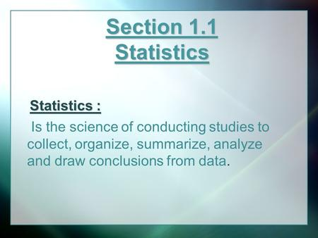 Section 1.1 Statistics Is the science of conducting studies to collect, organize, summarize, analyze and draw conclusions from data. Statistics :