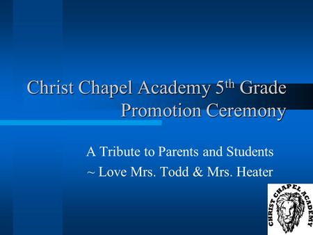 Christ Chapel Academy 5 th Grade Promotion Ceremony A Tribute to Parents and Students ~ Love Mrs. Todd & Mrs. Heater.