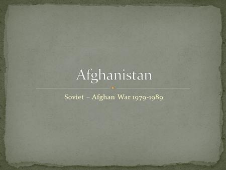Soviet – Afghan War 1979-1989. Written history goes back 3,500 years Conquered during Islamic Imperial Age (642 C.E.) Introduced Islam as the area was.