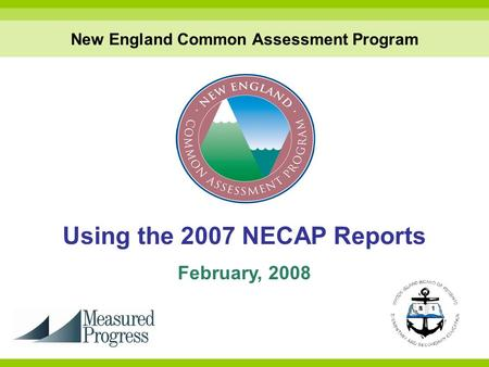 Using the 2007 NECAP Reports February, 2008 New England Common Assessment Program.