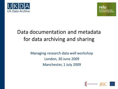 Data documentation and metadata for data archiving and sharing Managing research data well workshop London, 30 June 2009 Manchester, 1 July 2009.