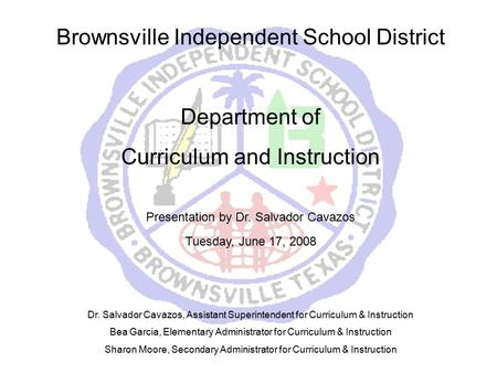 Brownsville Independent School District Department of Curriculum and Instruction Presentation by Dr. Salvador Cavazos Tuesday, June 17, 2008 Dr. Salvador.