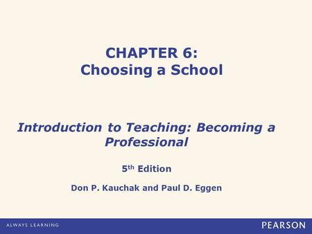 CHAPTER 6: Choosing a School Introduction to Teaching: Becoming a Professional 5 th Edition Don P. Kauchak and Paul D. Eggen.