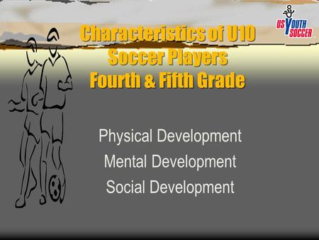 Characteristics of U10 Soccer Players Fourth & Fifth Grade Physical Development Mental Development Social Development.