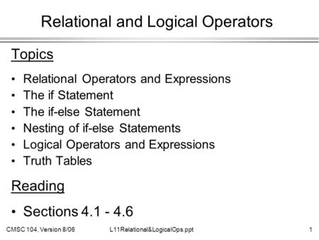 CMSC 104, Version 8/061L11Relational&LogicalOps.ppt Relational and Logical Operators Topics Relational Operators and Expressions The if Statement The if-else.