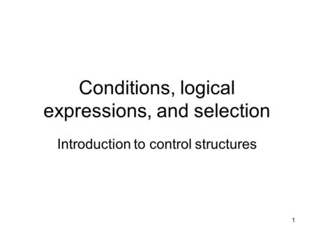 1 Conditions, logical expressions, and selection Introduction to control structures.