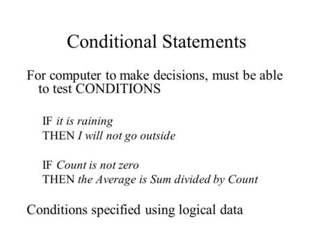 Conditional Statements For computer to make decisions, must be able to test CONDITIONS IF it is raining THEN I will not go outside IF Count is not zero.