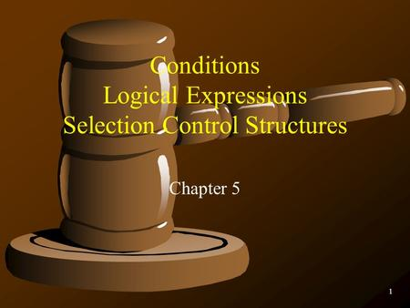 1 Conditions Logical Expressions Selection Control Structures Chapter 5.