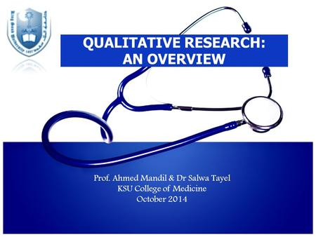 QUALITATIVE RESEARCH: AN OVERVIEW Prof. Ahmed Mandil & Dr Salwa Tayel KSU College of Medicine October 2014.