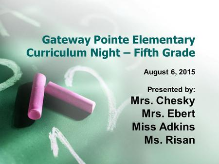 Gateway Pointe Elementary Curriculum Night – Fifth Grade August 6, 2015 Presented by: Mrs. Chesky Mrs. Ebert Miss Adkins Ms. Risan.