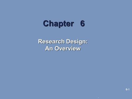 . 6-1 Chapter 6 Research Design: An Overview. 6-2 Learning Objectives The major descriptors of research design The major types of research designs The.
