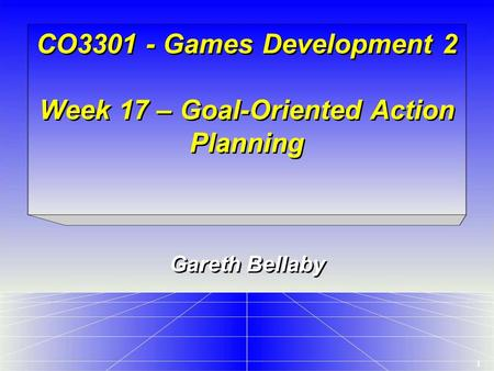 1 CO3301 - Games Development 2 Week 17 – Goal-Oriented Action Planning Gareth Bellaby.