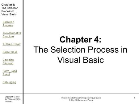 Copyright © 2001 by Wiley. All rights reserved. Chapter 4: The Selection Process in Visual Basic Selection Process Two Alternative Structure If..Then..ElseIf.