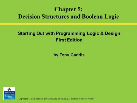 Copyright © 2008 Pearson Education, Inc. Publishing as Pearson Addison-Wesley Starting Out with Programming Logic & Design First Edition by Tony Gaddis.