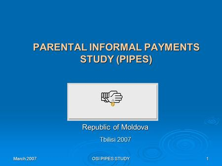 March 2007 OSI PIPES STUDY 1 PARENTAL INFORMAL PAYMENTS STUDY (PIPES) Republic of Moldova Tbilisi 2007.