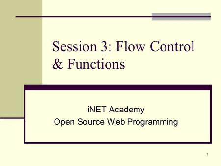 1 Session 3: Flow Control & Functions iNET Academy Open Source Web Programming.