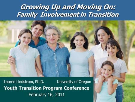Growing Up and Moving On: Family Involvement in Transition Lauren Lindstrom, Ph.D. University of Oregon Youth Transition Program Conference February 16,