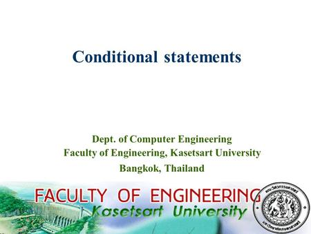 1 Conditional statements Dept. of Computer Engineering Faculty of Engineering, Kasetsart University Bangkok, Thailand.